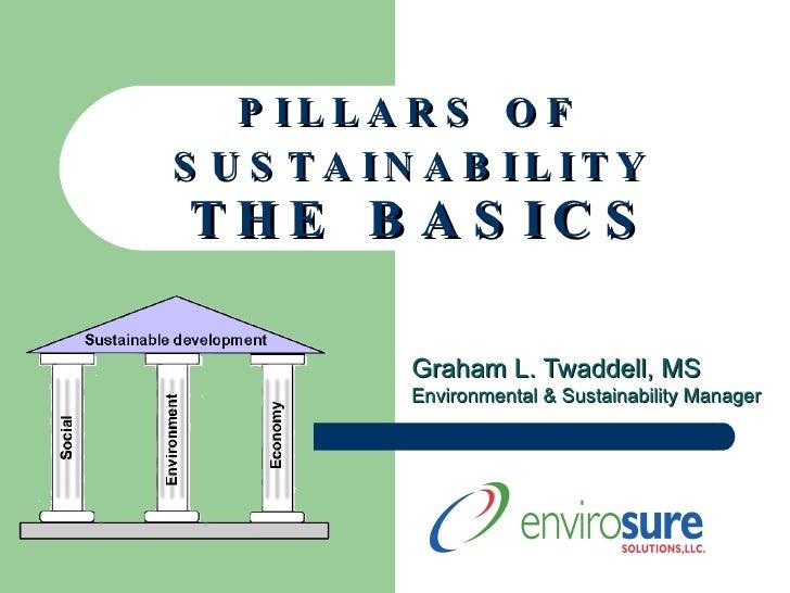 P I L L A R S  O F  S U S T A I N A B I L I T Y   T H E  B A S I C S Graham L. Twaddell, MS Environmental & Sustainability...