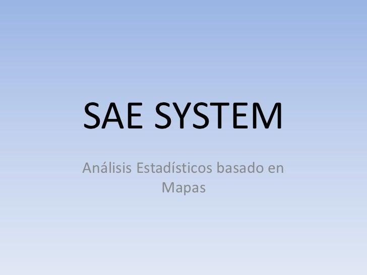 SAE SYSTEM<br />Análisis Estadísticos basado en Mapas<br />