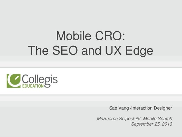 Mobile CRO: The SEO and UX Edge Sae Vang /Interaction Designer MnSearch Snippet #9: Mobile Search September 25, 2013