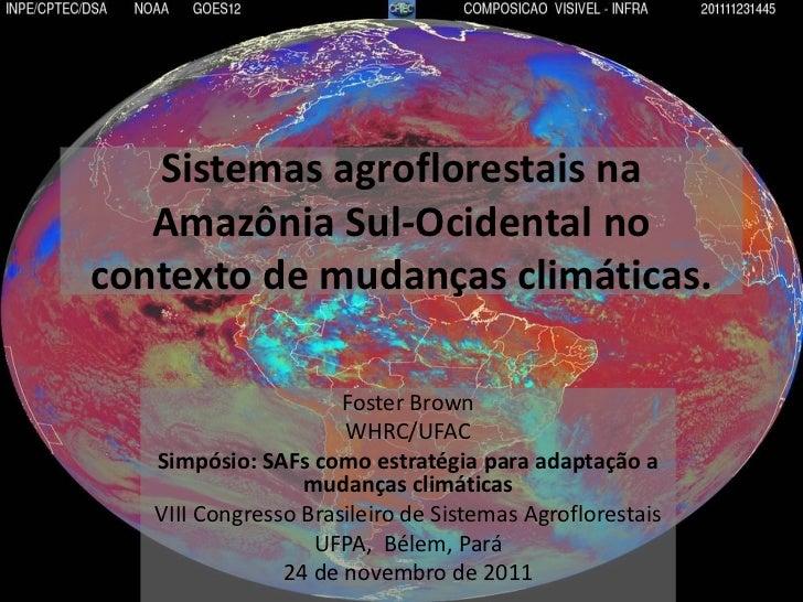 Sistemas agroflorestais na   Amazônia Sul-Ocidental nocontexto de mudanças climáticas.                      Foster Brown  ...