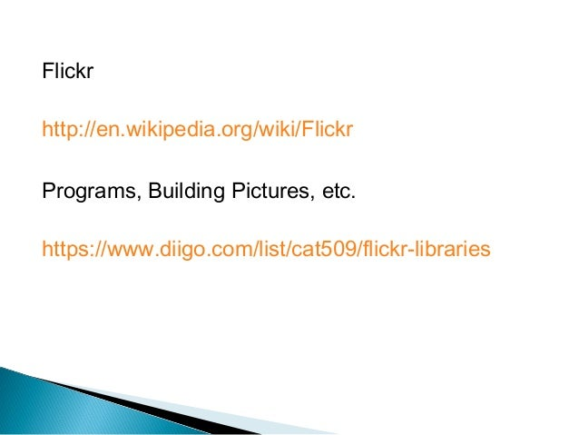 Flickr http://en.wikipedia.org/wiki/Flickr Programs, Building Pictures, etc. https://www.diigo.com/list/cat509/flickr-libr...