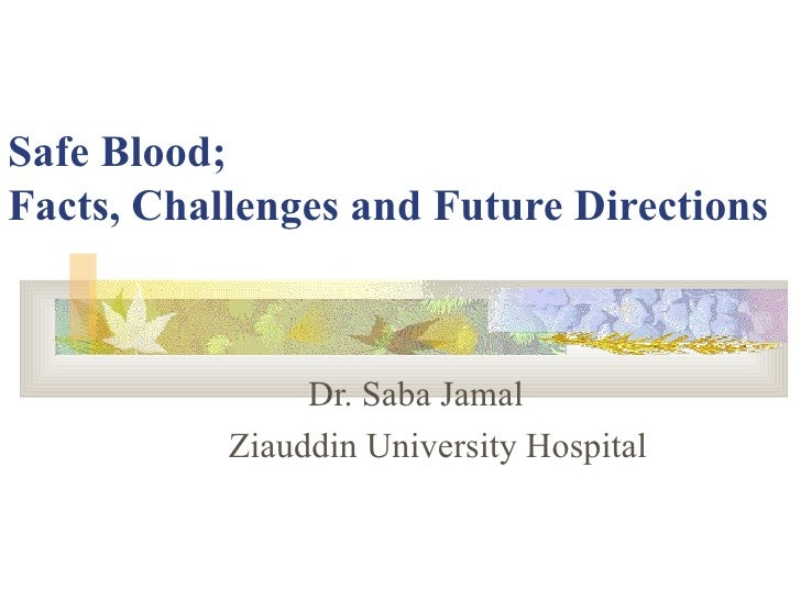 Safe Blood;  Facts, Challenges and Future Directions Dr. Saba Jamal   Ziauddin University Hospital