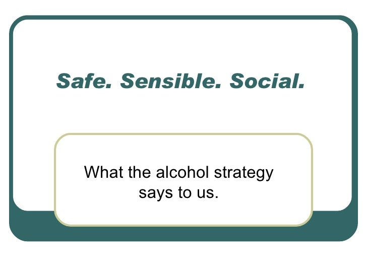 Safe. Sensible. Social.  What the alcohol strategy says to us.