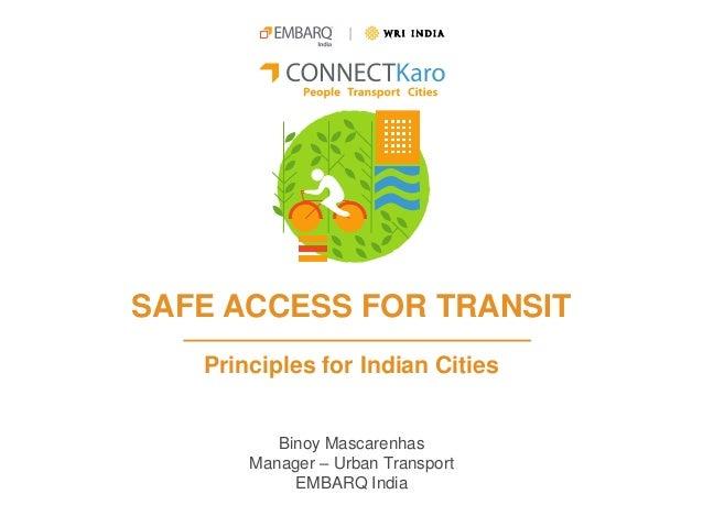 SAFE ACCESS FOR TRANSIT Principles for Indian Cities Binoy Mascarenhas Manager – Urban Transport EMBARQ India