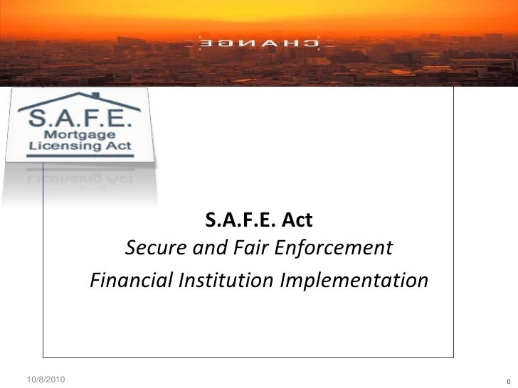 S.A.F.E. Act                Secure and Fair Enforcement            Financial Institution Implementation10/8/2010          ...