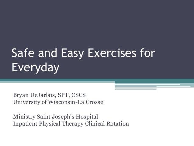 Safe and Easy Exercises forEverydayBryan DeJarlais, SPT, CSCSUniversity of Wisconsin-La CrosseMinistry Saint Joseph's Hosp...