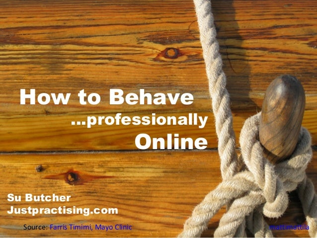 How to Behave …professionally Online Source: Farris Timimi, Mayo Clinic mattimattila Su Butcher Justpractising.com