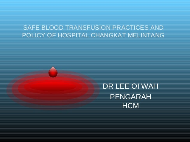 SAFE BLOOD TRANSFUSION PRACTICES AND POLICY OF HOSPITAL CHANGKAT MELINTANG DR LEE OI WAH PENGARAH HCM
