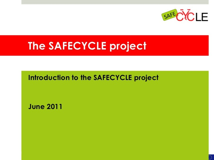 The SAFECYCLE project Introduction to the SAFECYCLE project June 2011
