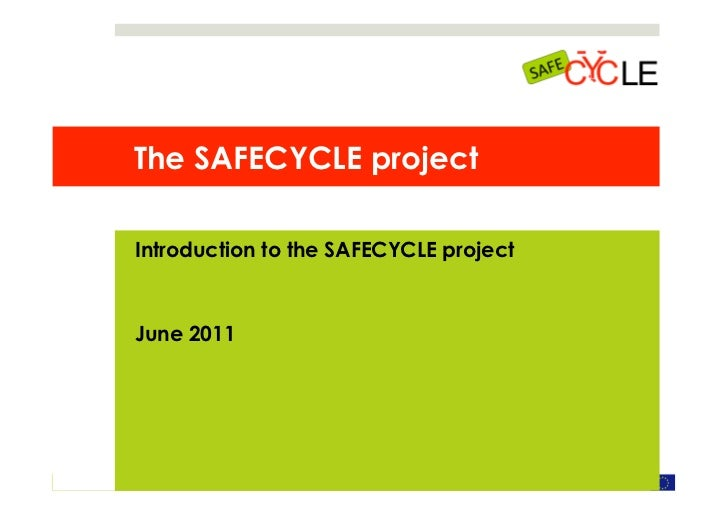 The SAFECYCLE project              Introduction to the SAFECYCLE project              June 2011SAFECYCLE, June 2011      S...