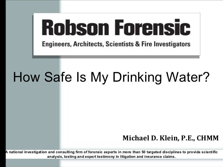 How Safe Is My Drinking Water? Michael D. Klein, P.E., CHMM A national investigation and consulting firm of forensic exper...