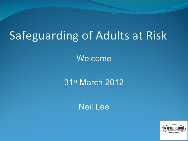 Safeguarding of Adults at Risk             Welcome          31st March 2012             Neil Lee