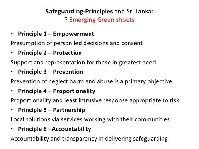 assignment 204 principles of safeguardi Principles of safeguarding safeguarding adults is about reducing or, ideally, preventing the risk of significant harm from abuse and exploitation, and simultaneously supporting people to take control of their own lives by making informed choices.