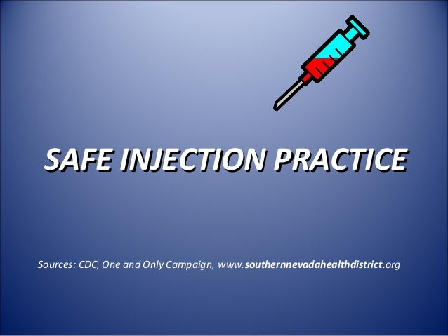 SAFE INJECTION PRACTICE Sources: CDC, One and Only Campaign, www.southernnevadahealthdistrict.org