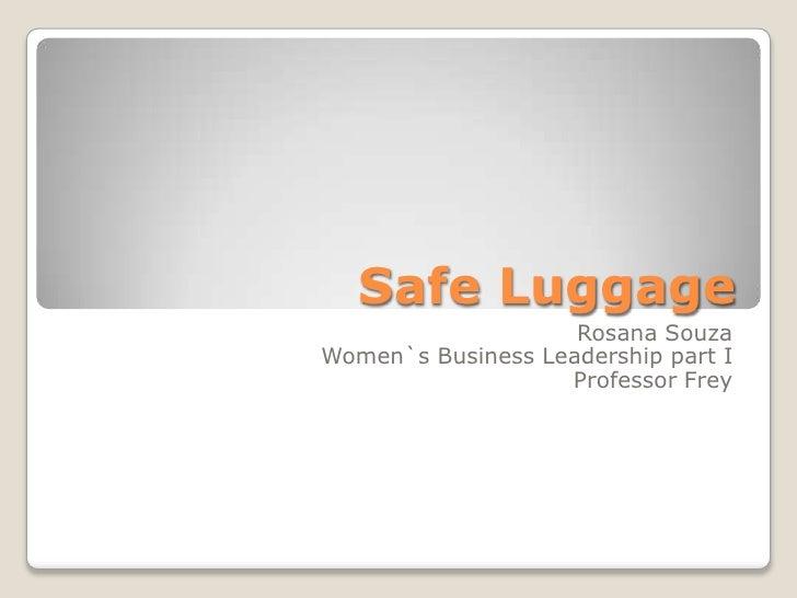 Safe Luggage<br />Rosana Souza<br />Women`s Business Leadership part I<br />Professor Frey<br />