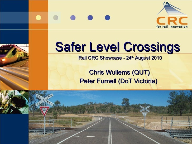Safer Level Crossings Chris Wullems (QUT) Peter Furnell (DoT Victoria)  Rail CRC Showcase - 24 th  August 2010