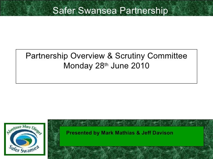 Partnership Overview & Scrutiny Committee Monday 28 th  June 2010 Presented by Mark Mathias & Jeff Davison