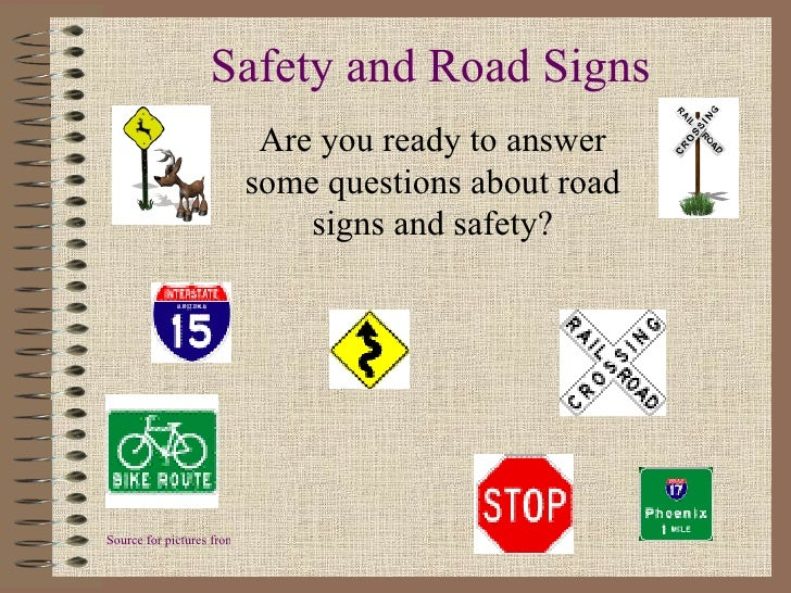 Safety and Road Signs Are you ready to answer some questions about road signs and safety? Source for pictures from internet