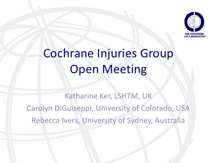 Cochrane Injuries Group        Open Meeting           Katharine Ker, LSHTM, UKCarolyn DiGuiseppi, University of Colorado, ...