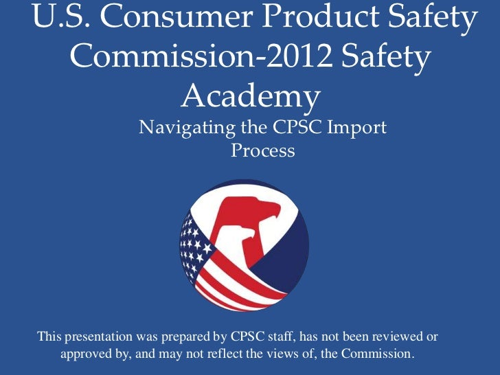 U.S. Consumer Product Safety  Commission-2012 Safety         Academy                 Navigating the CPSC Import           ...