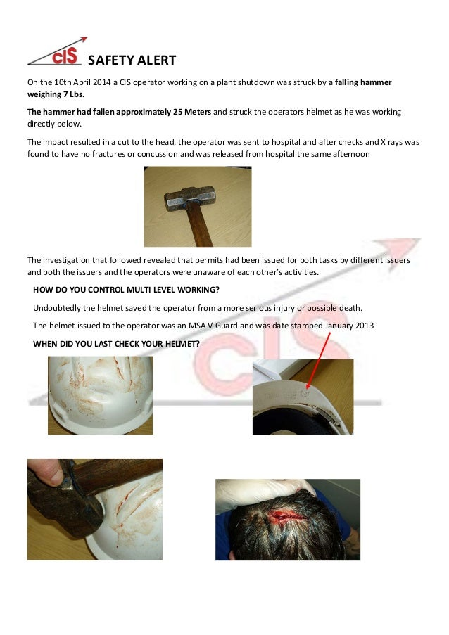 SAFETY ALERT On the 10th April 2014 a CIS operator working on a plant shutdown was struck by a falling hammer weighing 7 L...
