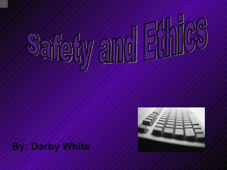 By: Darby White Safety and Ethics