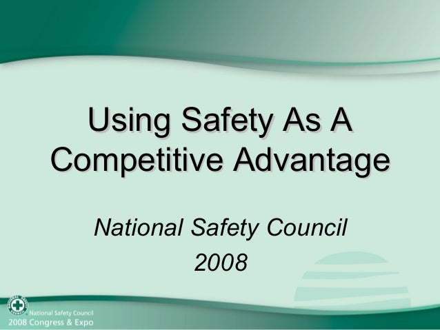 Using Safety As AUsing Safety As A Competitive AdvantageCompetitive Advantage National Safety Council 2008