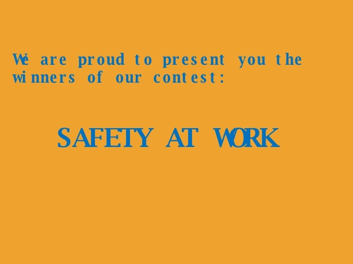 SAFETY AT WORK We are proud to present you the winners of our contest: