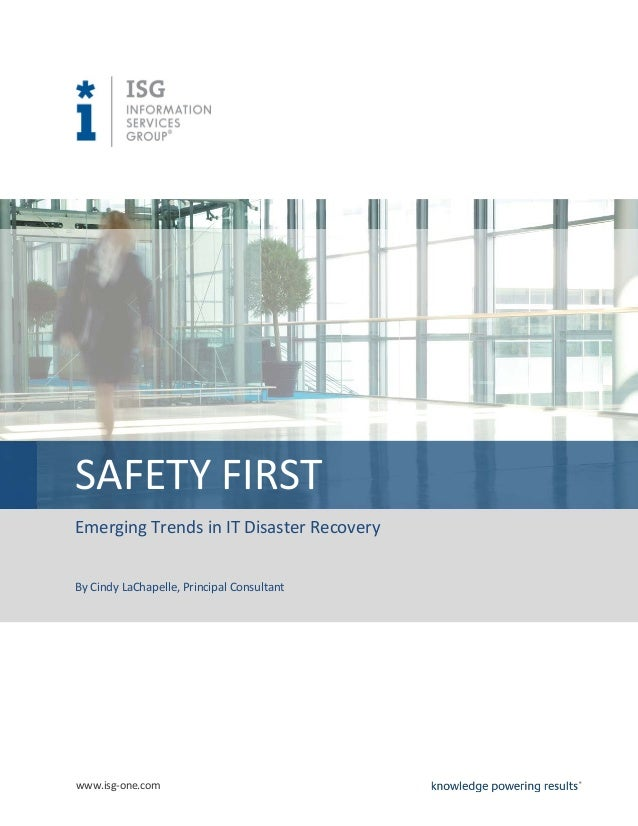 SAFETY FIRST Emerging Trends in IT Disaster Recovery By Cindy LaChapelle, Principal Consultant  www.isg-one.com