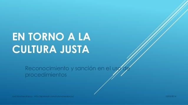 EN TORNO A LA CULTURA JUSTA Reconocimiento y sanción en el uso de procedimientos 22/05/2014José Sánchez-Alarcos http://es....