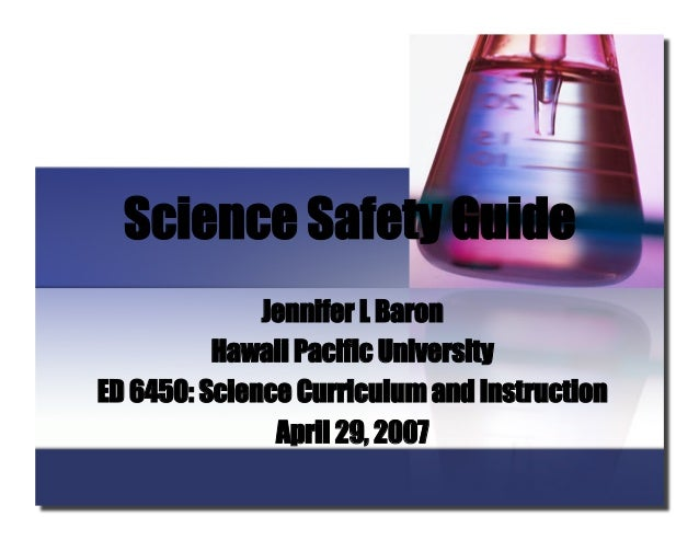 Science Safety Guide Jennifer L Baron Hawaii Pacific University ED 6450: Science Curriculum and Instruction April 29, 2007