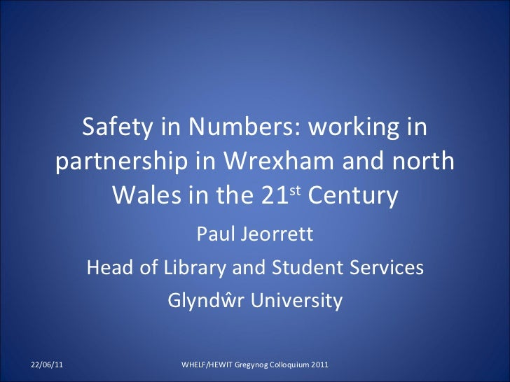 Safety in Numbers:  working in partnership in Wrexham and north Wales in the 21 st  Century Paul Jeorrett Head of Library...