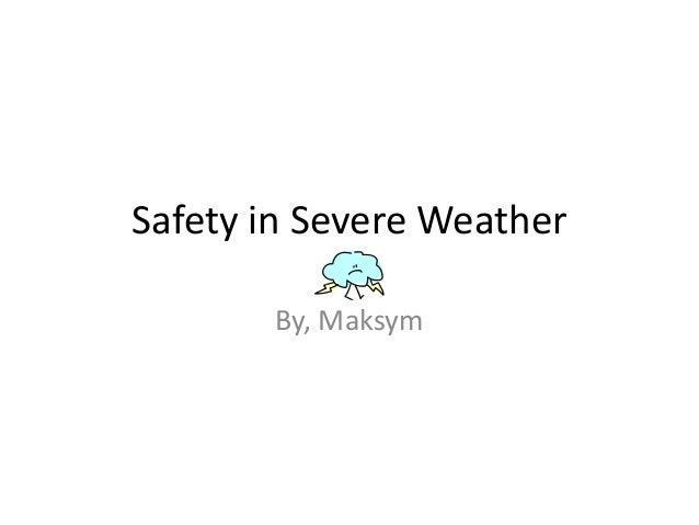 Safety in Severe Weather       By, Maksym