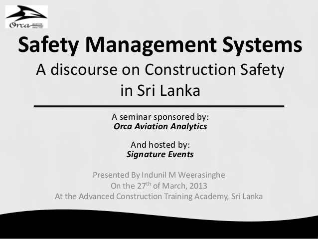 Safety Management Systems A discourse on Construction Safety in Sri Lanka Presented By Indunil M Weerasinghe On the 27th o...