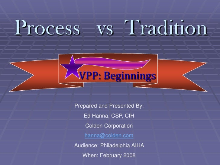 Process vs Tradition         VPP: Beginnings        Prepared and Presented By:          Ed Hanna, CSP, CIH           Colde...