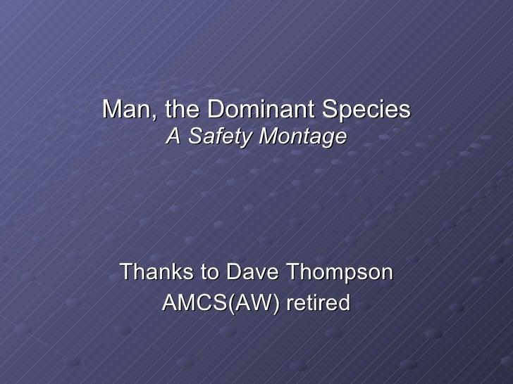 Man, the Dominant Species A Safety Montage <ul><li>Thanks to Dave Thompson </li></ul><ul><li>AMCS(AW) retired </li></ul>