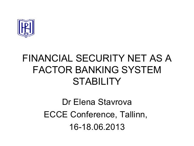 FINANCIAL SECURITY NET AS A FACTOR BANKING SYSTEM STABILITY Dr Elena Stavrova ECCE Conference, Tallinn, 16-18.06.2013