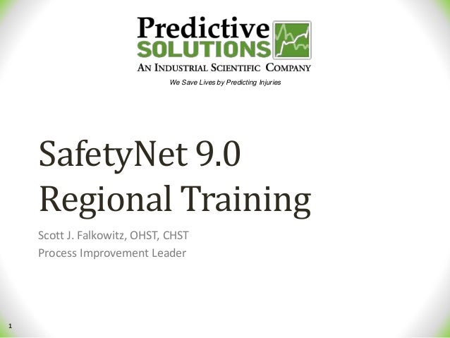 1 We Save Lives by Predicting Injuries SafetyNet 9.0 Regional Training Scott J. Falkowitz, OHST, CHST Process Improvement ...