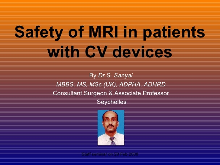 Safety of MRI in patients with CV devices By  Dr S. Sanyal  MBBS, MS, MSc (UK), ADPHA, ADHRD  Consultant Surgeon & Associa...