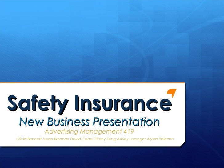Safety Insurance New Business Presentation               Advertising Management 419Olivia Bennett Susan Brennan David Cebe...