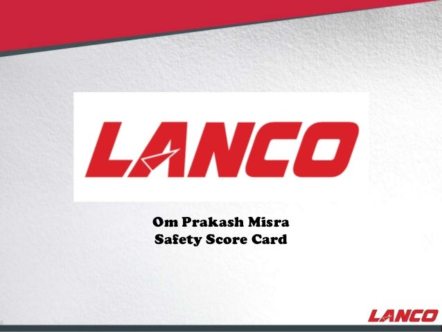 Om Prakash Misra                                     Safety Score Card© LANCO Group, All Rights Reserved