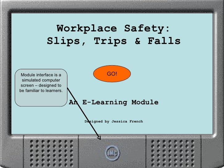 Workplace Safety: Slips, Trips & Falls An E-Learning Module Designed by Jessica French GO! Module interface is a simulated...