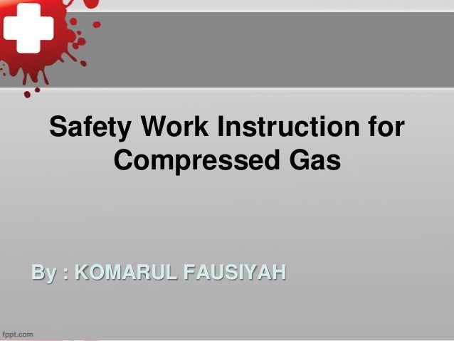 Safety Work Instruction for Compressed Gas  By : KOMARUL FAUSIYAH