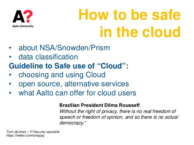 """How to be safe in the cloud • about NSA/Snowden/Prism • data classification Guideline to Safe use of """"Cloud"""": • choosing a..."""