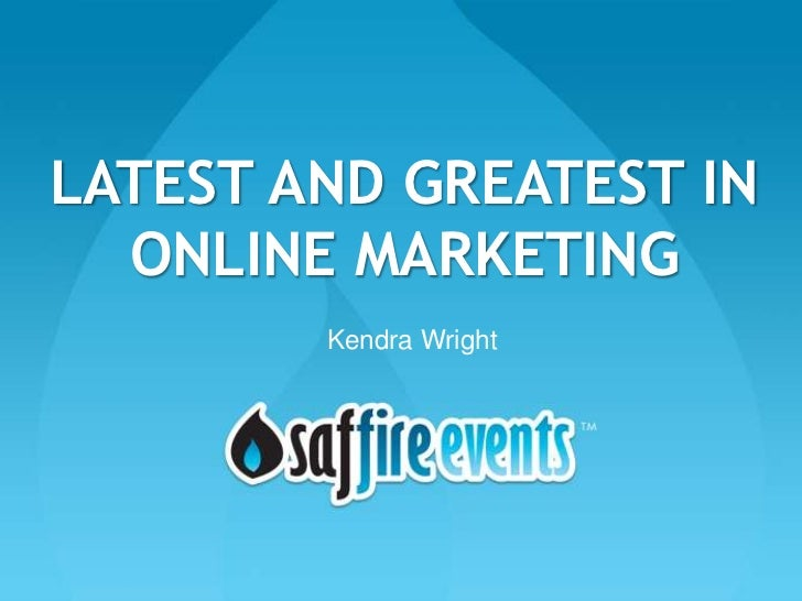 LATEST AND GREATEST IN  ONLINE MARKETING        Kendra Wright