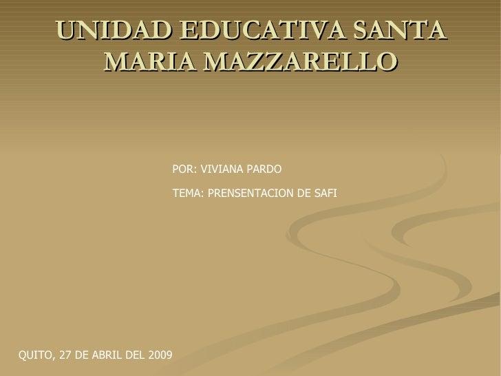 UNIDAD EDUCATIVA SANTA MARIA MAZZARELLO POR: VIVIANA PARDO TEMA: PRENSENTACION DE SAFI QUITO, 27 DE ABRIL DEL 2009