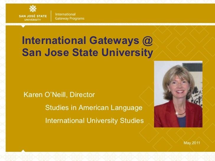 International Gateways @  San Jose State University May 2011 Karen O'Neill, Director  Studies in American Language Interna...