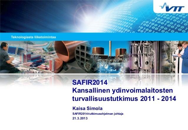 Kaisa Simola SAFIR2014-tutkimusohjelman johtaja 21.3.2013 SAFIR2014 Kansallinen ydinvoimalaitosten turvallisuustutkimus 20...