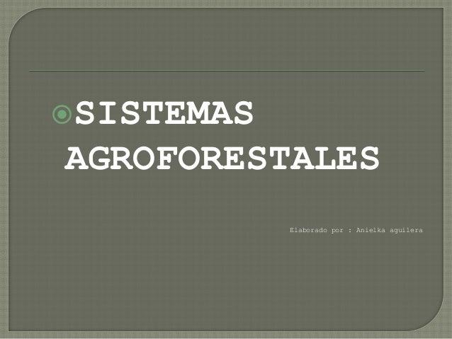 SISTEMAS AGROFORESTALES Elaborado por : Anielka aguilera