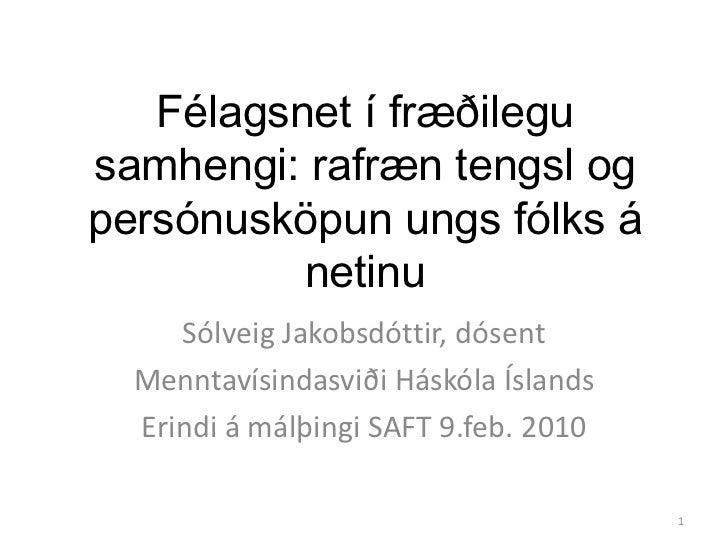 Félagsnet í fræðilegusamhengi: rafræn tengsl ogpersónusköpun ungs fólks á          netinu     Sólveig Jakobsdóttir, dósent...